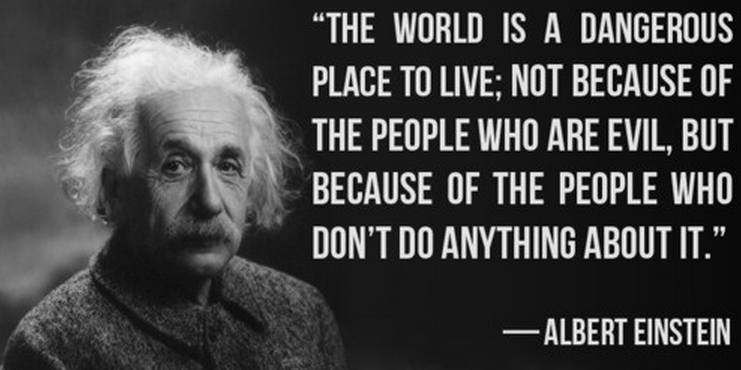 The world is a dangerous place to live not because of the people who are evil but because of the people who don t do anything about it